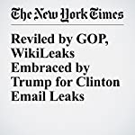 Reviled by GOP, WikiLeaks Embraced by Trump for Clinton Email Leaks | Patrick Healy,David E. Sanger,Maggie Haberman