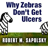 Why Zebras Don't Get Ulcers: The Acclaimed Guide to Stress, Stress-Related Diseases, and Coping - Now Revised and Updated (Unabridged)
