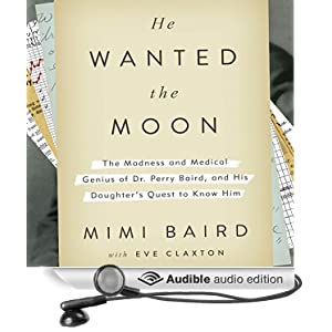 He Wanted the Moon: The Madness and Medical Genius of Dr. Perry Baird, and His Daughter's Quest to K