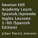 Newton Hill Academy Learn Spanish - Aprende Ingles Lessons 1-60 Audiobook by Julian Patrick Johnson Narrated by Harmony Polo, Julian Johnson, Malaena Mullen, Jose Abraham, Adam Scott, Marine De Vachon, Fernanda Mayca, Danielle Ruiz