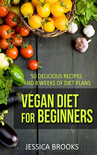 Vegan: Vegan Diet For Beginners: 50 Delicious Recipes And 8 Weeks Of Diet Plans (Vegan Cookbook Book 1) by Jessica Brooks