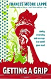 Getting A Grip: Clarity, Creativity, and Courage in a World Gone Mad (0979414245) by Lappe, Frances Moore