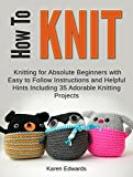How To Knit: Knitting for Absolute Beginners With Easy to Follow Instructions and Helpful Hints Including 35 Adorable Knitting Projects (How To Knit, how     for beginners, quick knitting projects)