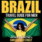 Brazil Travel Guide for Men: Travel Brazil Like You Really Want To Hörbuch von Christopher Street Gesprochen von: Sydney Myles