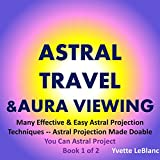 Astral Travel & Aura Viewing: Many Effective & Easy Astral Projection Techniques -- Astral Projection Made Doable, (Book 1 of 2, You Can Astral Project)