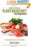 Plant Based Diet for Beginners: Healthy, Pure & Delicious, The Natural Way to Look and Feel Your Best