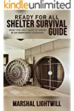 Ready For All Shelter Survival Guide: What You Must Have To Thrive In An Emergency Situation (catastrophe, disaster relief, survival food, emergency preparedness, ... self sufficient,) (English Edition)