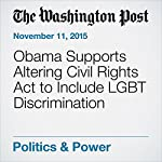 Obama Supports Altering Civil Rights Act to Include LGBT Discrimination | Juliet Eilperin