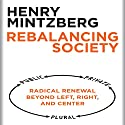 Rebalancing Society: Radical Renewal Beyond Left, Right, and Center Audiobook by Henry Mintzberg Narrated by Dana Hickox