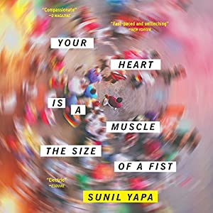 Your Heart Is a Muscle the Size of a Fist Audiobook by Sunil Yapa Narrated by Aaron Landon