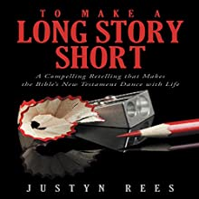 To Make a Long Story Short: A Compelling Retelling That Makes the Bible's New Testament Dance with Life (       UNABRIDGED) by Justyn Rees Narrated by Justyn Rees