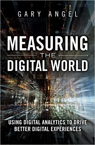 Measuring the Digital World: Using Digital Analytics to Drive Better Digital Experiences (FT Press Analytics) written by Gary Angel