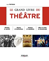 Le grand livre du th��tre: Histoire et soci�t� - Genres et institutions - Auteurs et com�diens - Mise en sc�ne et dramaturgie - D'Epidaure � Avignon