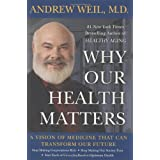 Why Our Health Matters: A Vision of Medicine That Can Transform Our Future ~ Andrew Weil