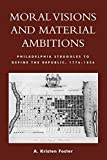 img - for Moral Visions and Material Ambitions: Philadelphia Struggles to Define the Republic, 1776-1836 by Kristen A. Foster (2009-03-16) book / textbook / text book