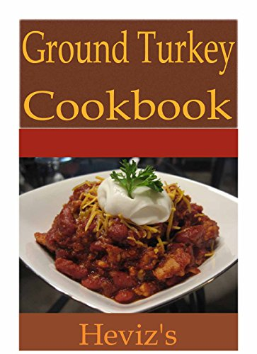 Ground Turkey Recipes 101: Delicious, Low Budget, Mouth Watering Ground Turkey Recipes Cookbook by Heviz's