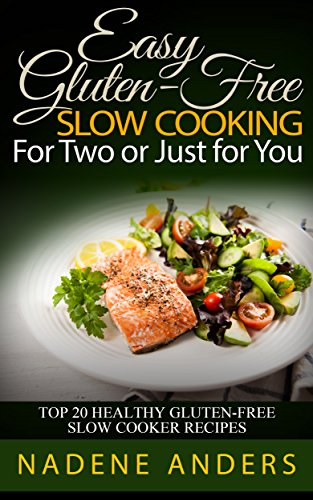Gluten-Free Slow Cooker Recipes For The 1.5 - 2 Quart Slow Cookers.: Top 33 Gluten-Free Slow Cooking Recipes  For Two or Just for You (gluten free cookbook, ... gluten fre diet plan, gluten free book,) by Nadene Anders