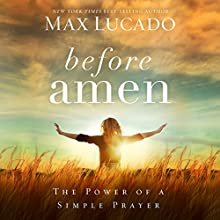 Before Amen: The Power of a Simple Prayer (       UNABRIDGED) by Max Lucado Narrated by Ben Holland