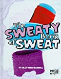 The Sweaty Book of Sweat (The Amazingly Gross Human Body)
