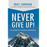 NEVER GIVE UP!: LIFE LESSONS OF A SUCCESSFUL ENTREPRENEUR ~ Brian Cunningham