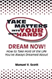 img - for Take Matters Into Your Own Hands: Dream Now!: How To Take Hold Of The Life You've Always Dreamed About book / textbook / text book