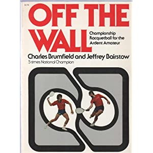 Off the Wall: Championship Racquetball for the Ardent Amateur Charles Brumfield and Jeffrey Bairstow