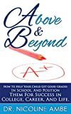 Above & Beyond: How To Help Your Child Get Good Grades In School, And Position Them For Success In College, Career & Life