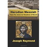 Herodian Messiah: Case For Jesus As Grandson of Herod ~ Joseph Raymond