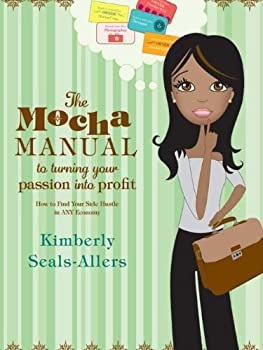 the mocha manual to turning your passion into profit - kimberly seals-allers