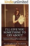 I'll Give You Something to Cry About: A memoir of a daughter's struggle to survive a mother with paranoia, schizophrenia, and manic depression