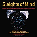 Sleights of Mind: What the Neuroscience of Magic Reveals About Our Everyday Deceptions | Stephen L. Macknik,Susana Martinez-Conde,Sandra Blakeslee
