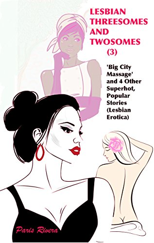 Paris Rivera - Lesbian Threesomes and Twosomes (3): 'Big City Massage' and 4 Other Superhot, Popular Stories (Lesbian Erotica) (English Edition)