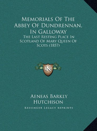 Memorials of the Abbey of Dundrennan, in Galloway: The Last Resting Place in Scotland of Mary Queen of Scots (1857)