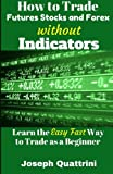img - for How to Trade Futures Stocks and Forex without Indicators book / textbook / text book