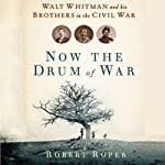 Now the Drum of War: Walt Whitman and His Brothers in the Civil War | Robert Roper