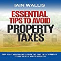 Essential Tips to Avoid Property Taxes: Helping You Make Sense of the Tax Changes to Increase Your Wealth Audiobook by Iain Wallis Narrated by James Young