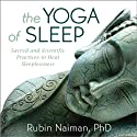The Yoga of Sleep: Sacred and Scientific Practices to Heal Sleeplessness  by Rubin Naiman