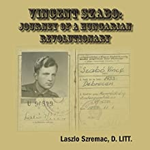 Vincent Szabo: Journey of a Hungarian Revolutionary Audiobook by Laszlo Szremac Narrated by Dennis St. John
