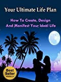 Your Ultimate Life Plan - How To Create, Design And Manifest Your Ideal Life (Tony Robbins, Anthony Robbins, Brian Tracy, Jim Rohn, Jack Canfield, Robert Kiyosaki, Zig Ziglar, Oprah, Stephen Covey)