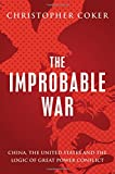 The Improbable War: China, The United States and Logic of Great Power Conflict