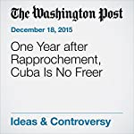 One Year after Rapprochement, Cuba Is No Freer | Charles Lane