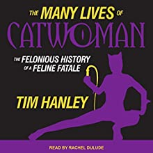 The Many Lives of Catwoman: The Felonious History of a Feline Fatale Audiobook by Tim Hanley Narrated by Rachel Dulude