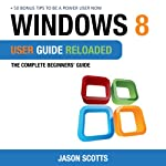 Windows 8 User Guide Reloaded: The Complete Beginners' Guide + 50 Bonus Tips to be a Power User Now! | Jason Scotts