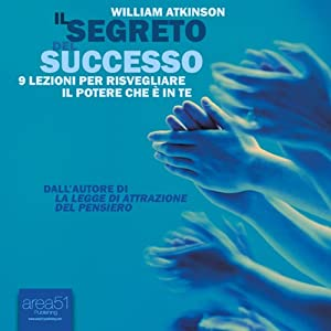 Il segreto del successo [The Secret of Success] | [William Atkinson]
