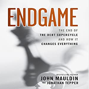 Endgame: The End of The Debt Supercycle And How It Changes Everything | [John Mauldin]
