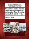 img - for { [ AN ADDRESS ON THE LIFE AND CHARACTER OF WASHINGTON: DELIVERED AT EAST GRANVILLE, MASS., FEB. 22ND, 1842. ] } Sizer, Nelson ( AUTHOR ) Feb-22-2012 Paperback book / textbook / text book