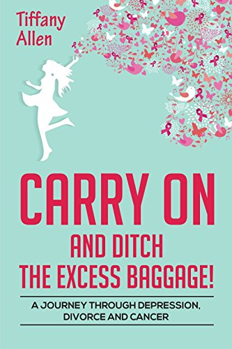Carry On and Ditch the Excess Baggage!: A Journey through Depression, Divorce, & Cancer by Tiffany Allen ebook deal