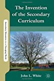 The Invention of the Secondary Curriculum (Secondary Education in a Changing World) (0230120563) by White, John