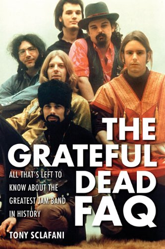 Tony Sclafani Grateful Dead FAQ: All That's Left To Know About The Greatest Jam Band In History