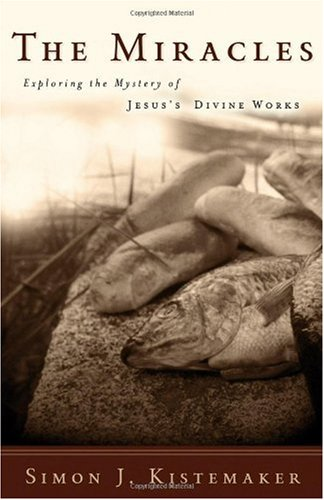 The Miracles: Exploring the Mystery of Jesus's Divine Works, Kistemaker, Simon J.